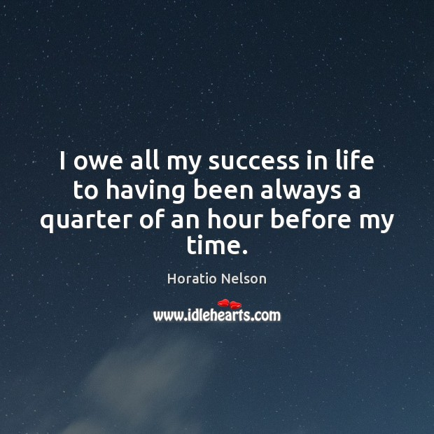 I owe all my success in life to having been always a quarter of an hour before my time. Image