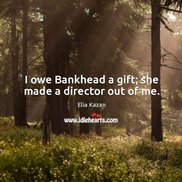 I owe bankhead a gift; she made a director out of me. Elia Kazan Picture Quote
