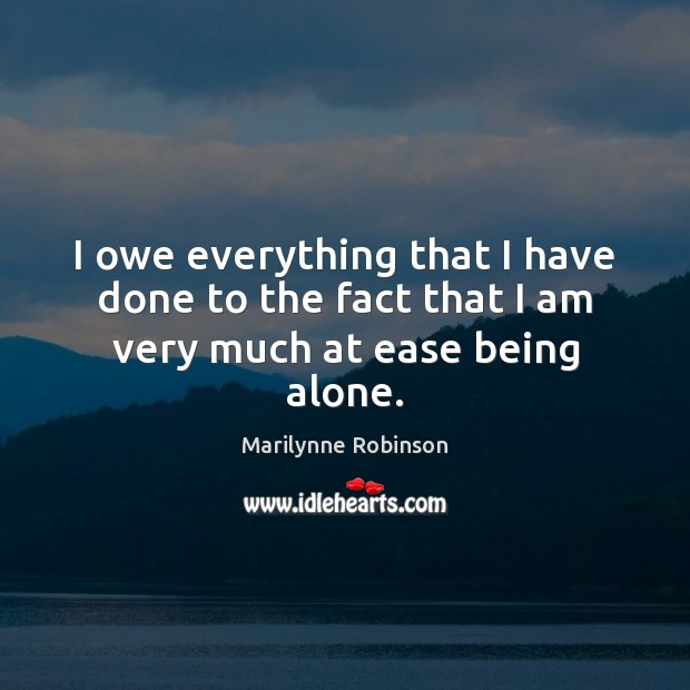 I owe everything that I have done to the fact that I am very much at ease being alone. Marilynne Robinson Picture Quote