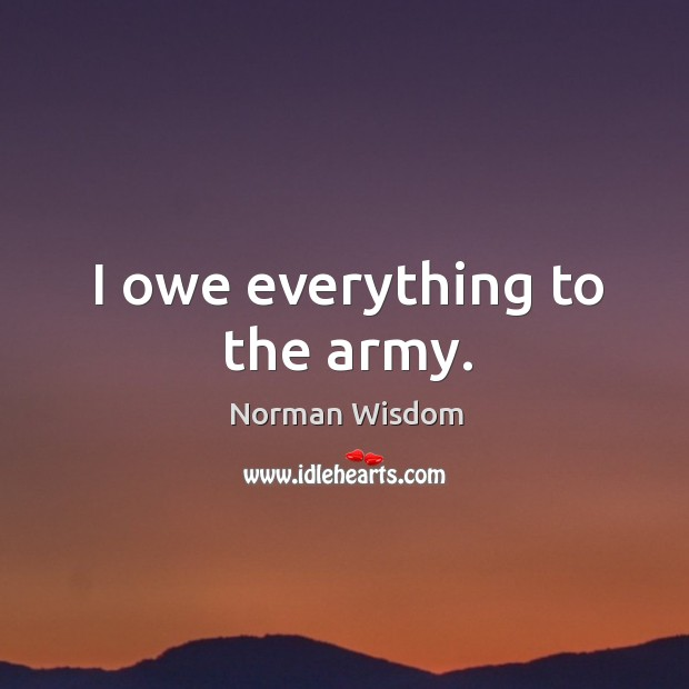 I owe everything to the army. Norman Wisdom Picture Quote