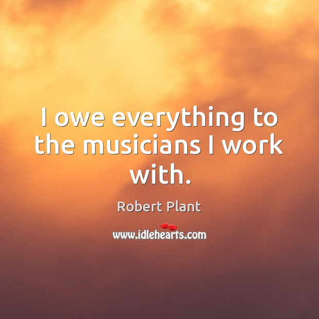 I owe everything to the musicians I work with. Robert Plant Picture Quote
