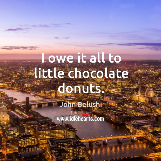I owe it all to little chocolate donuts. John Belushi Picture Quote