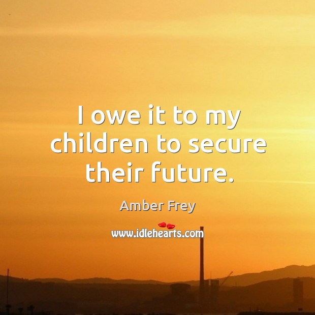 I owe it to my children to secure their future. Image
