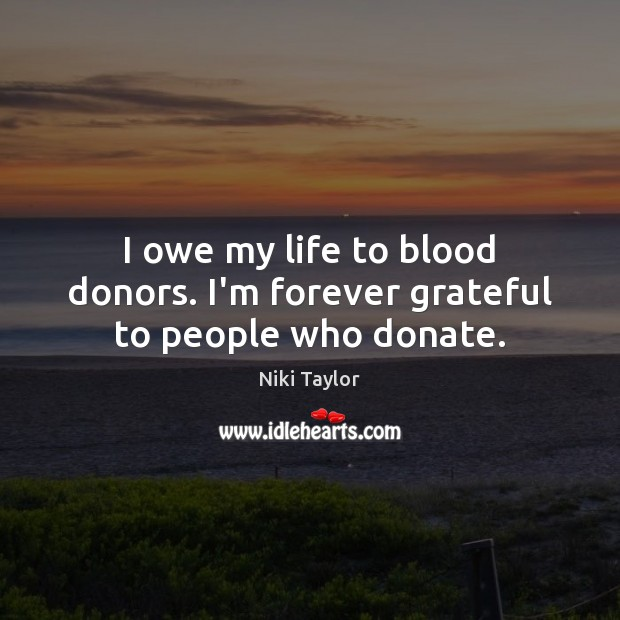 I owe my life to blood donors. I'm forever grateful to people who donate. Donate Quotes Image