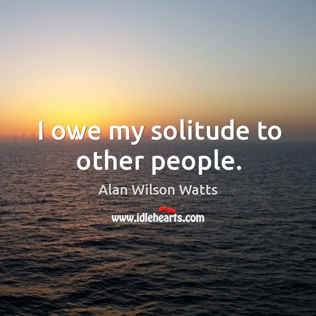 Image, I owe my solitude to other people.