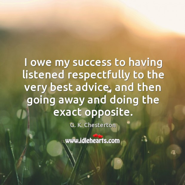 I owe my success to having listened respectfully to the very best advice, and then going away and doing the exact opposite. G. K. Chesterton Picture Quote