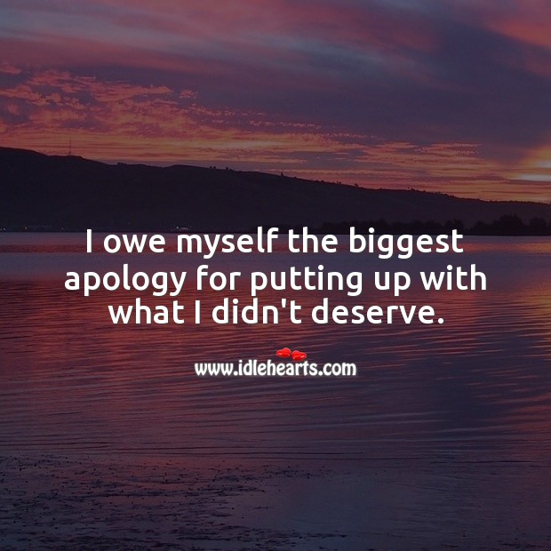 Image, I owe myself the biggest apology for putting up with what I didn't deserve.
