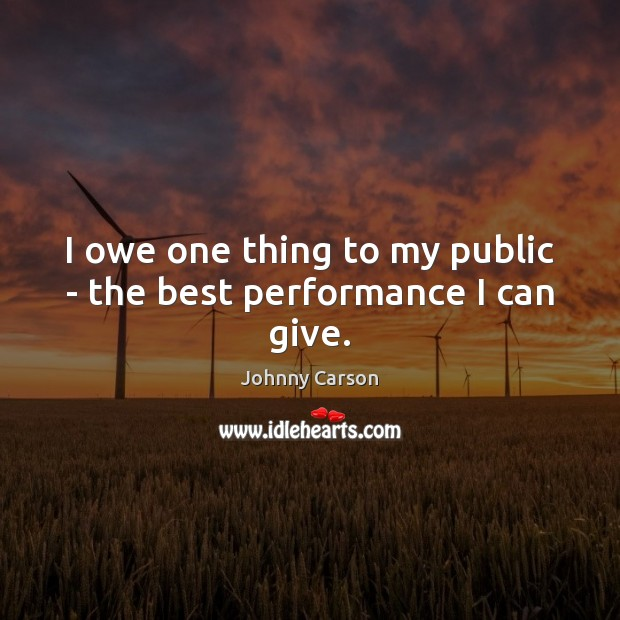 I owe one thing to my public – the best performance I can give. Johnny Carson Picture Quote