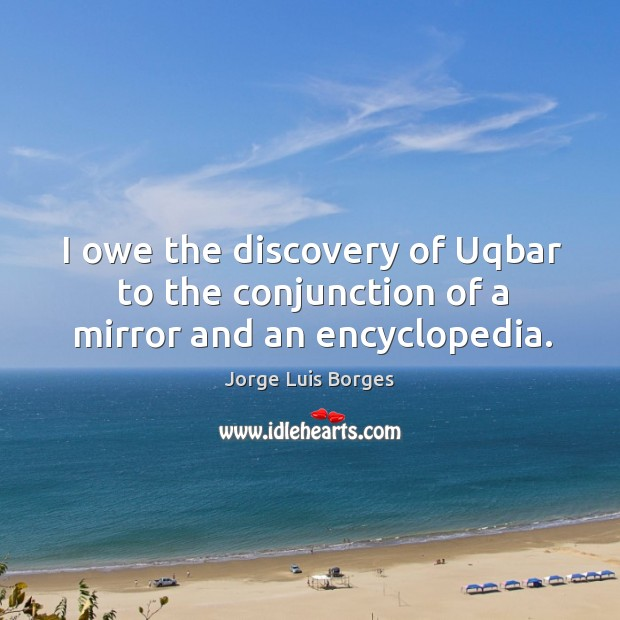 I owe the discovery of Uqbar to the conjunction of a mirror and an encyclopedia. Image