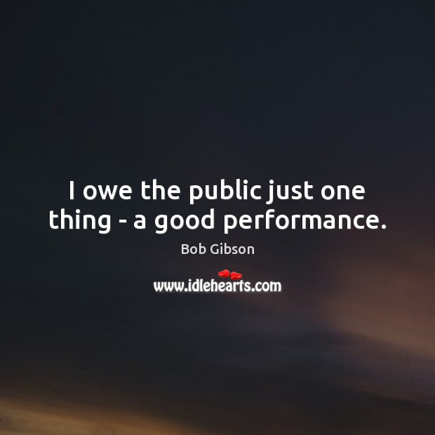 Image, I owe the public just one thing – a good performance.