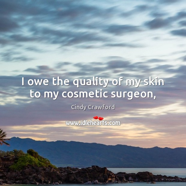 I owe the quality of my skin to my cosmetic surgeon, Image
