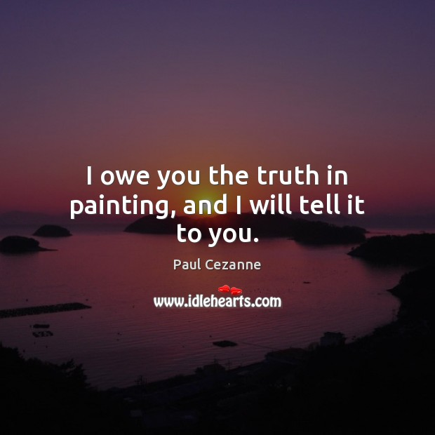 I owe you the truth in painting, and I will tell it to you. Paul Cezanne Picture Quote