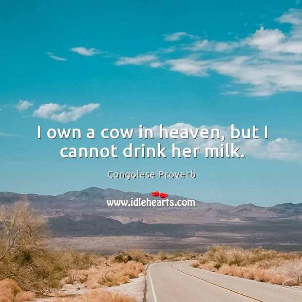 I own a cow in heaven, but I cannot drink her milk. Congolese Proverbs Image