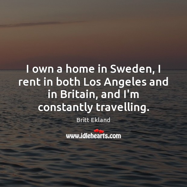 I own a home in Sweden, I rent in both Los Angeles Britt Ekland Picture Quote