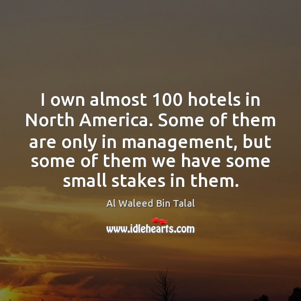 Image, I own almost 100 hotels in North America. Some of them are only
