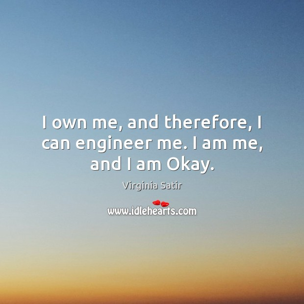 I own me, and therefore, I can engineer me. I am me, and I am Okay. Virginia Satir Picture Quote