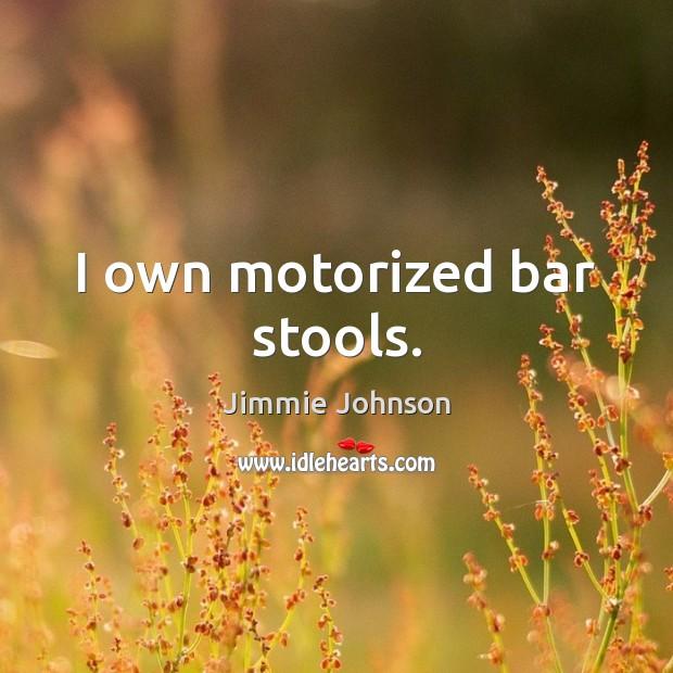 Image, I own motorized bar stools.