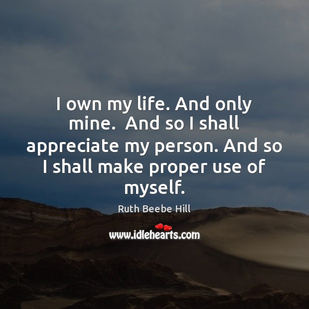 I own my life. And only mine.  And so I shall appreciate Image