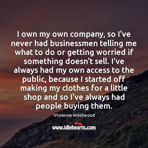 I own my own company, so I've never had businessmen telling me Image