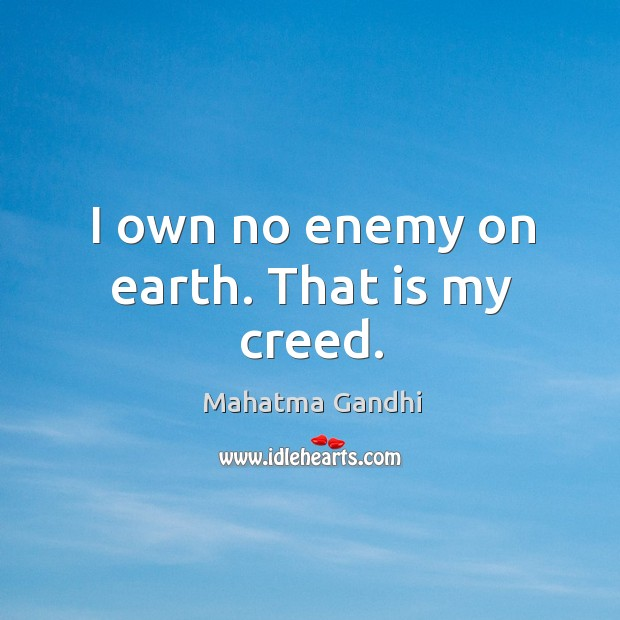 I own no enemy on earth. That is my creed. Image