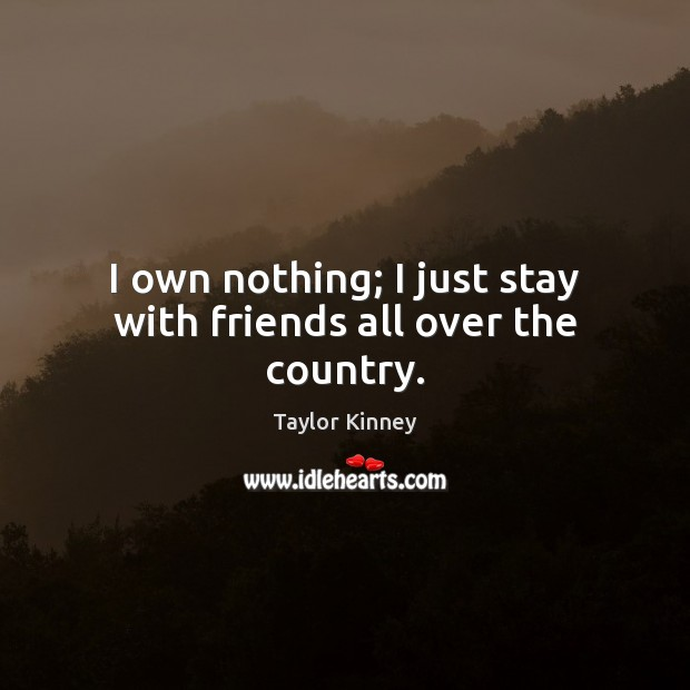 I own nothing; I just stay with friends all over the country. Image