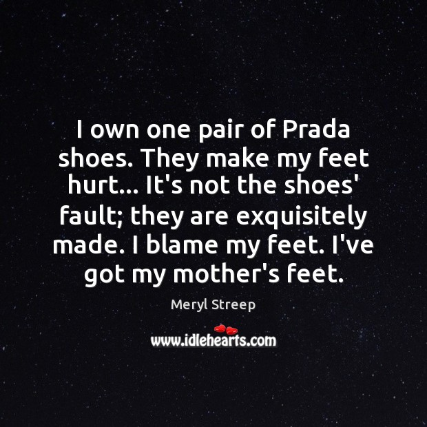 I own one pair of Prada shoes. They make my feet hurt… Meryl Streep Picture Quote