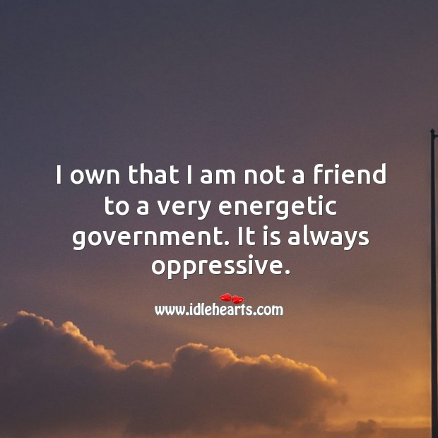 I own that I am not a friend to a very energetic government. It is always oppressive. Image