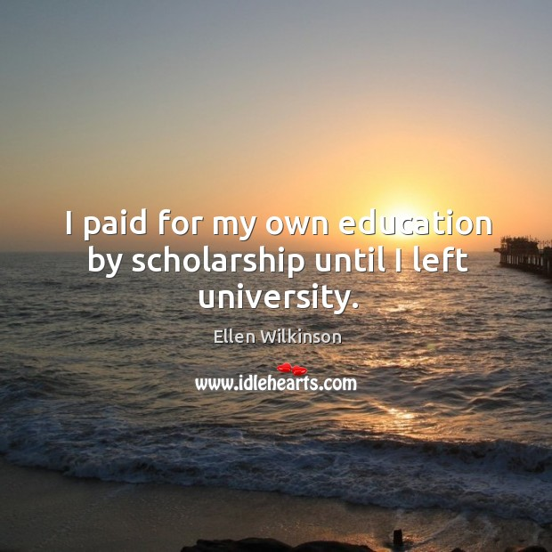 I paid for my own education by scholarship until I left university. Ellen Wilkinson Picture Quote