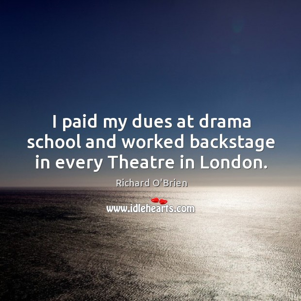 I paid my dues at drama school and worked backstage in every theatre in london. Richard O'Brien Picture Quote