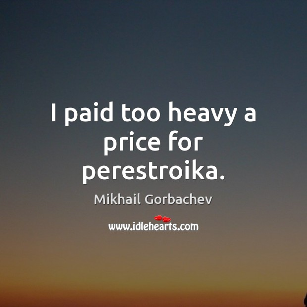 I paid too heavy a price for perestroika. Image