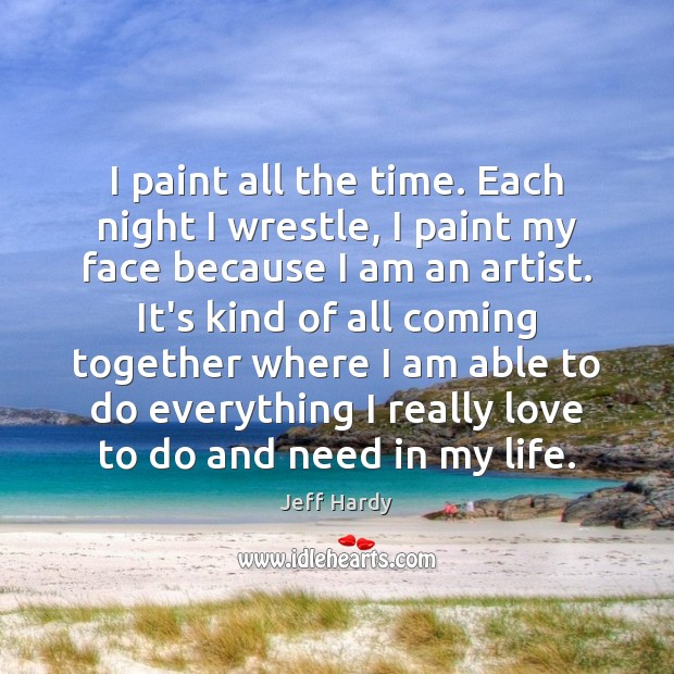 I paint all the time. Each night I wrestle, I paint my Jeff Hardy Picture Quote