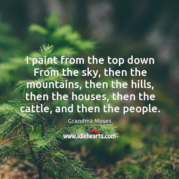 I paint from the top down from the sky, then the mountains Grandma Moses Picture Quote