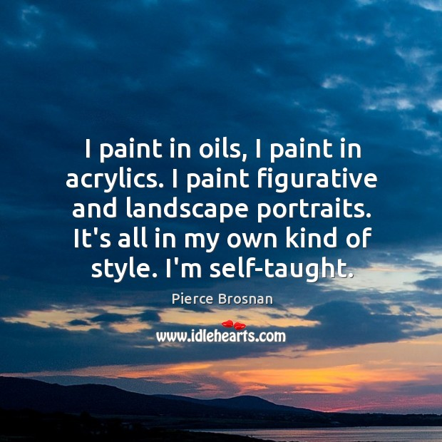 Image, I paint in oils, I paint in acrylics. I paint figurative and