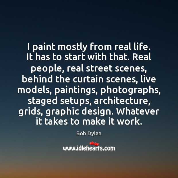I paint mostly from real life. It has to start with that. Bob Dylan Picture Quote