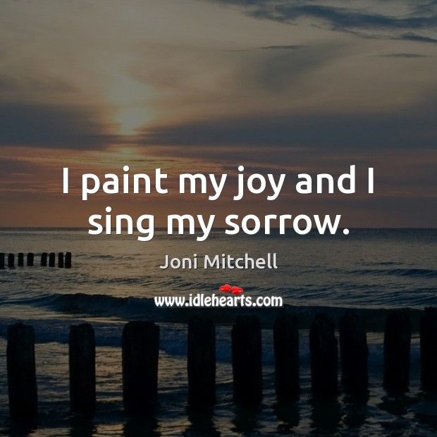 I paint my joy and I sing my sorrow. Joni Mitchell Picture Quote