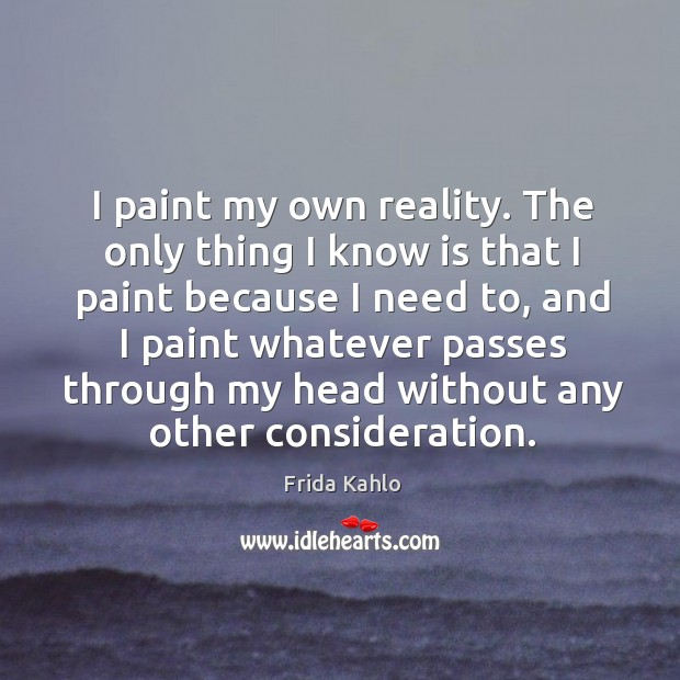 I paint my own reality. The only thing I know is that I paint because I need to Image