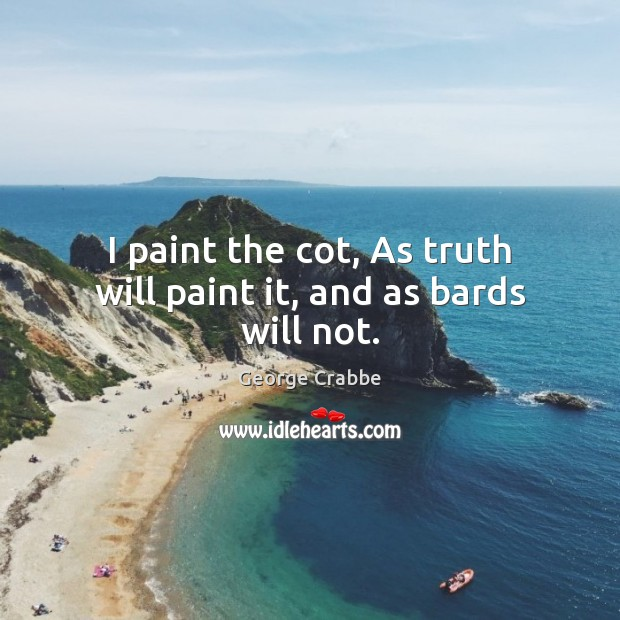 I paint the cot, As truth will paint it, and as bards will not. George Crabbe Picture Quote