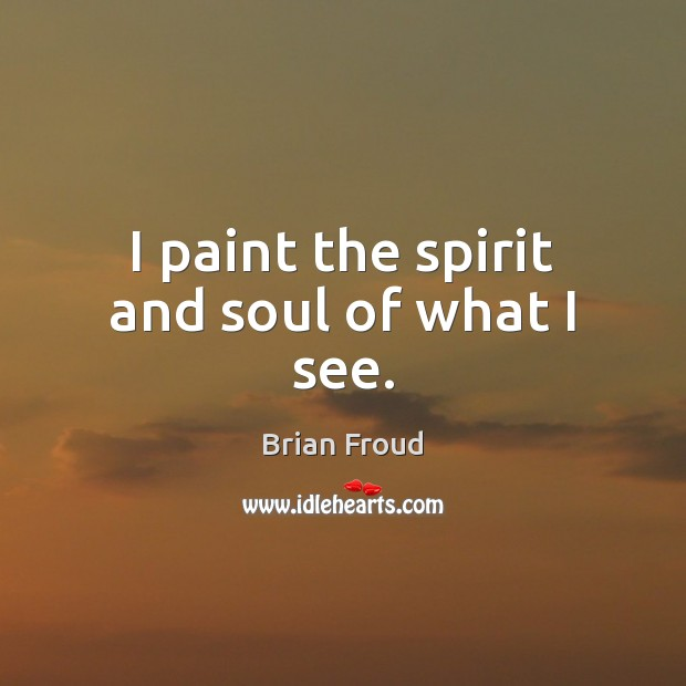 I paint the spirit and soul of what I see. Image