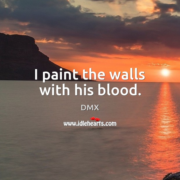 I paint the walls with his blood. DMX Picture Quote