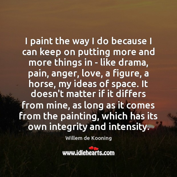 I paint the way I do because I can keep on putting Image