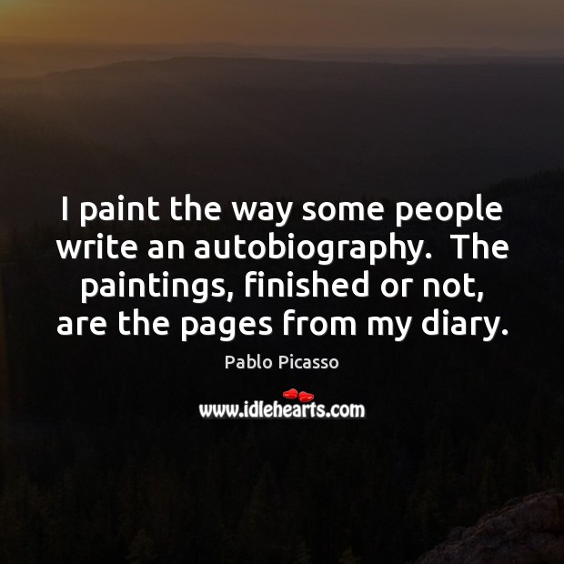 I paint the way some people write an autobiography.  The paintings, finished Pablo Picasso Picture Quote