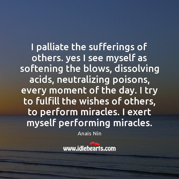 I palliate the sufferings of others. yes I see myself as softening Anais Nin Picture Quote
