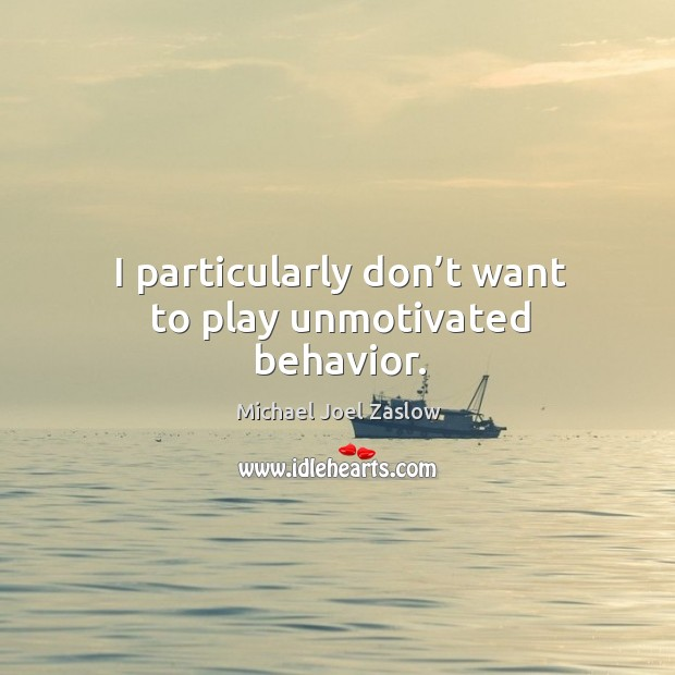 I particularly don't want to play unmotivated behavior. Michael Joel Zaslow Picture Quote