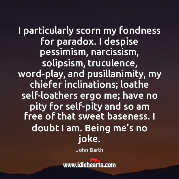 I particularly scorn my fondness for paradox. I despise pessimism, narcissism, solipsism, John Barth Picture Quote