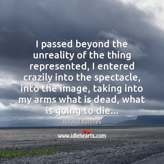 I passed beyond the unreality of the thing represented, I entered crazily Roland Barthes Picture Quote