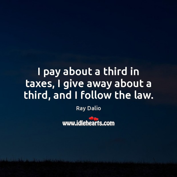 I pay about a third in taxes, I give away about a third, and I follow the law. Image