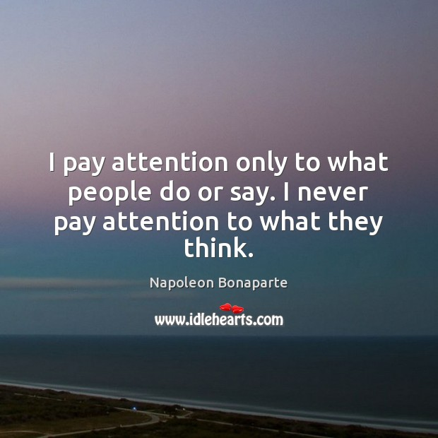I pay attention only to what people do or say. I never pay attention to what they think. Image