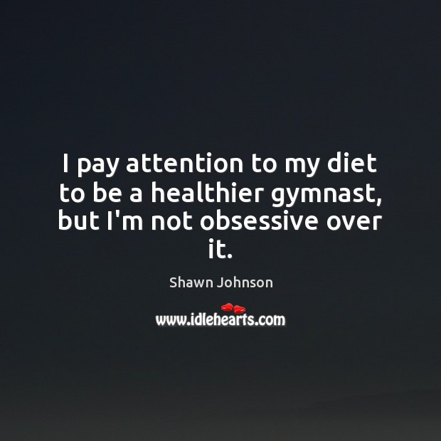 I pay attention to my diet to be a healthier gymnast, but I'm not obsessive over it. Image