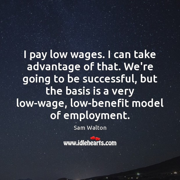 Image, I pay low wages. I can take advantage of that. We're going