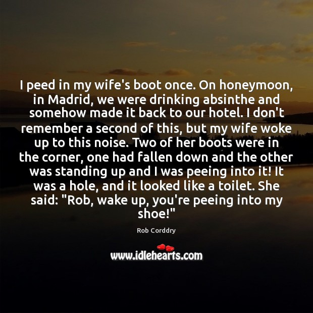 Image, I peed in my wife's boot once. On honeymoon, in Madrid, we